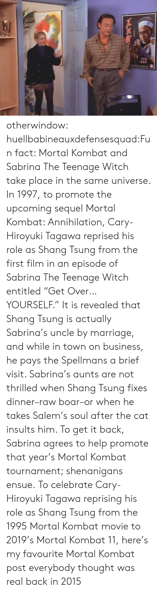 """Marriage, Mortal Kombat, and Sabrina, the Teenage Witch: otherwindow:  huellbabineauxdefensesquad:Fun fact: Mortal Kombat and Sabrina The Teenage Witch take place in the same universe. In 1997, to promote the upcoming sequel Mortal Kombat: Annihilation, Cary-Hiroyuki Tagawa reprised his role as Shang Tsung from the first film in an episode of Sabrina The Teenage Witch entitled """"Get Over… YOURSELF."""" It is revealed that Shang Tsung is actually Sabrina's uncle by marriage, and while in town on business, he pays the Spellmans a brief visit. Sabrina's aunts are not thrilled when Shang Tsung fixes dinner–raw boar–or when he takes Salem's soul after the cat insults him. To get it back, Sabrina agrees to help promote that year's Mortal Kombat tournament; shenanigans ensue.   To celebrate Cary-Hiroyuki Tagawa reprising his role as Shang Tsung from the 1995 Mortal Kombat movie to 2019's Mortal Kombat 11, here's my favourite Mortal Kombat post everybody thought was real back in 2015"""