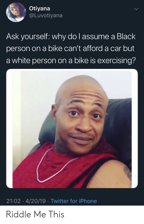 White Person: Otiyana  @Luvotiyana  Ask yourself: why do l assume a Black  person on a bike can't afford a car but  a white person on a bike is exercising?  21:02 4/20/19 Twitter for iPhone Riddle Me This