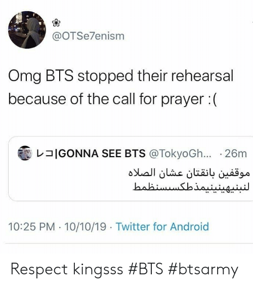 Android, Omg, and Respect: @OTSe7enism  Omg BTS stopped their rehearsal  because of the call for prayer:  IGONNA SEE BTS @TokyoGh... 26m  موقفين بانقتان عشان الصلاه  النبنپهینینیمذطکس سنظمط  10:25 PM 10/10/19 Twitter for Android Respect kingsss #BTS #btsarmy