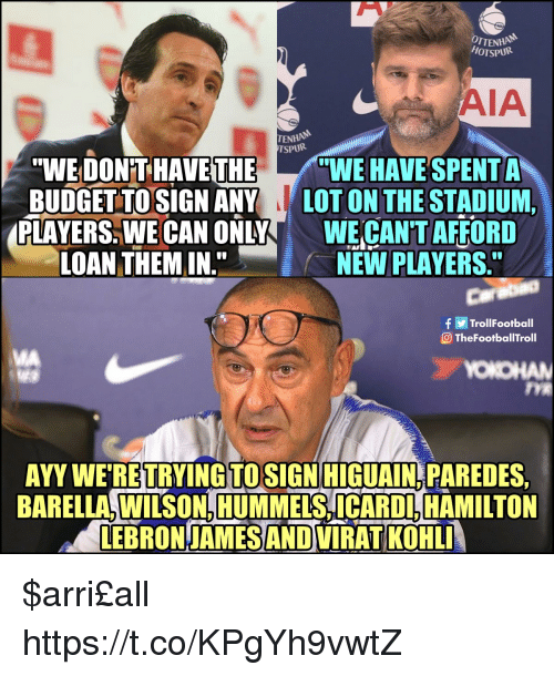 """LeBron James, Memes, and Budget: OTTENH  HOTSPUR  AIA  ENHAN  TSPURi  """"WE DON'T HAVE THEWE HAVE SPENT A  BUDGET TOSIGN ANY LOT ON THE STADIUM,  PLAYERS. WE CAN ONLYWE CAN'T AFFORD  LOAN THEM IN.  NEW PLAYERS  Carabao  TrollFootball  TheFootballTroll  MA  OKO  TYE  AYY WE RETRYINGTOSIGN HIGUAIN PAREDES  BARELLA, WILSON, HUMMELS, ICARDL, HAMILTON  LEBRON-JAMES AND VIRAT KOHL $arri£all https://t.co/KPgYh9vwtZ"""