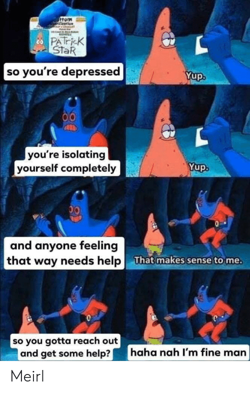 Patrick Star, Help, and Star: ottom  co PATricK  StaR  |so you're depressed  Yup  you're isolating  yourself completely  Yup.  00  and anyone feeling  that way needs help  That makes sense to me.  so you gotta reach out  and get some help?  haha nah I'm fine man Meirl