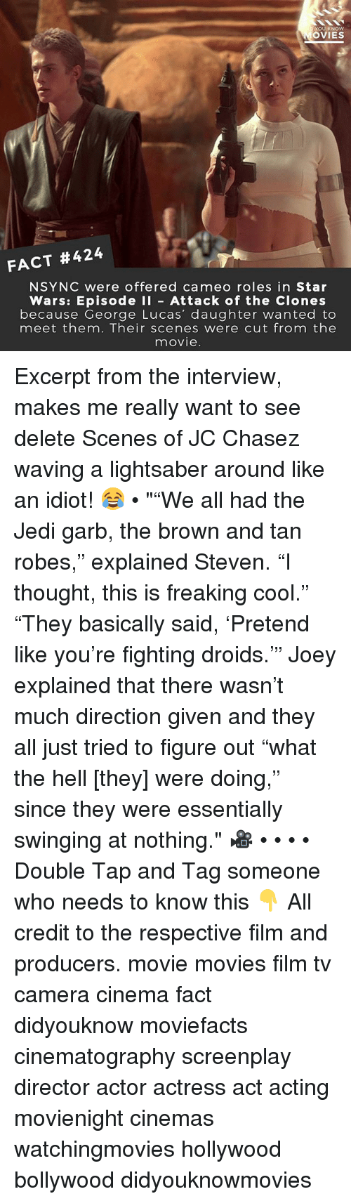 """Jedi, Lightsaber, and Memes: OU KNOW  OVIES  FACT #424  NSYNC were offered cameo roles in Star  Wars: Episode I Attack of the Clones  because George Lucas' daughter wanted to  meet them. Their scenes were cut from the  movie Excerpt from the interview, makes me really want to see delete Scenes of JC Chasez waving a lightsaber around like an idiot! 😂 • """"""""We all had the Jedi garb, the brown and tan robes,"""" explained Steven. """"I thought, this is freaking cool."""" """"They basically said, 'Pretend like you're fighting droids.'"""" Joey explained that there wasn't much direction given and they all just tried to figure out """"what the hell [they] were doing,"""" since they were essentially swinging at nothing."""" 🎥 • • • • Double Tap and Tag someone who needs to know this 👇 All credit to the respective film and producers. movie movies film tv camera cinema fact didyouknow moviefacts cinematography screenplay director actor actress act acting movienight cinemas watchingmovies hollywood bollywood didyouknowmovies"""