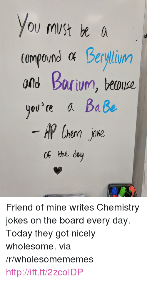"""chemistry jokes: ou muSt e  compound at Berylium  ond barivn, beouse.  ov're a Baße  of the dau <p>Friend of mine writes Chemistry jokes on the board every day. Today they got nicely wholesome. via /r/wholesomememes <a href=""""http://ift.tt/2zcoIDP"""">http://ift.tt/2zcoIDP</a></p>"""