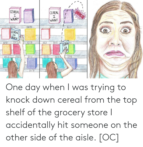 i accidentally: OUGN  CEREAL  CEREAL  WANT  WANT  CEREAL  IN  REACH  CEREAL  IN  G22 One day when I was trying to knock down cereal from the top shelf of the grocery store I accidentally hit someone on the other side of the aisle. [OC]