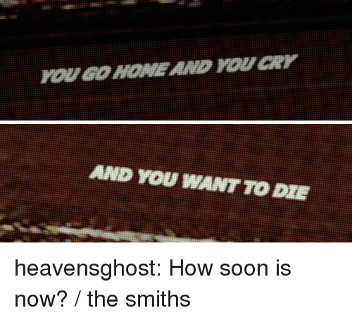 smiths: OUGO HOMEAND OUCR   NT TO heavensghost:  How soon is now? / the smiths