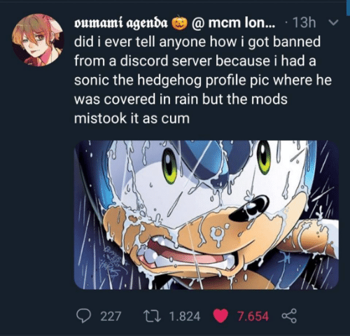 discord: oumami agenda O @ mcm lon... · 13h  did i ever tell anyone how i got banned  from a discord server because i had a  sonic the hedgehog profile pic where he  was covered in rain but the mods  mistook it as cum  27 1.824  227  7.654