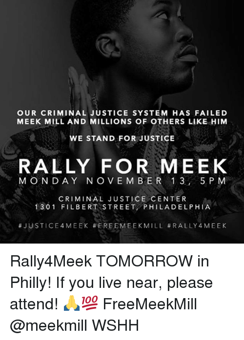 Meek Mill, Memes, and Wshh: OUR CRIMINAL JUSTICE SYSTEM HAS FAILED  MEEK MILL AND MILLIONS OF OTHERS LIKE HIM  WE STAND FOR JUSTICE  RALLY FOR MEEK  MONDAY NO VEM BER 1 3, 5 P M  CRIMINAL JUSTICE CENTER  1301 FILBERT STREET PHILADELPHIA  Rally4Meek TOMORROW in Philly! If you live near, please attend! 🙏💯 FreeMeekMill @meekmill WSHH