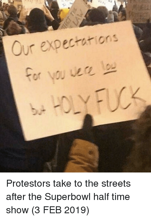 Streets, Superbowl, and Time: Our expectations Protestors take to the streets after the Superbowl half time show (3 FEB 2019)