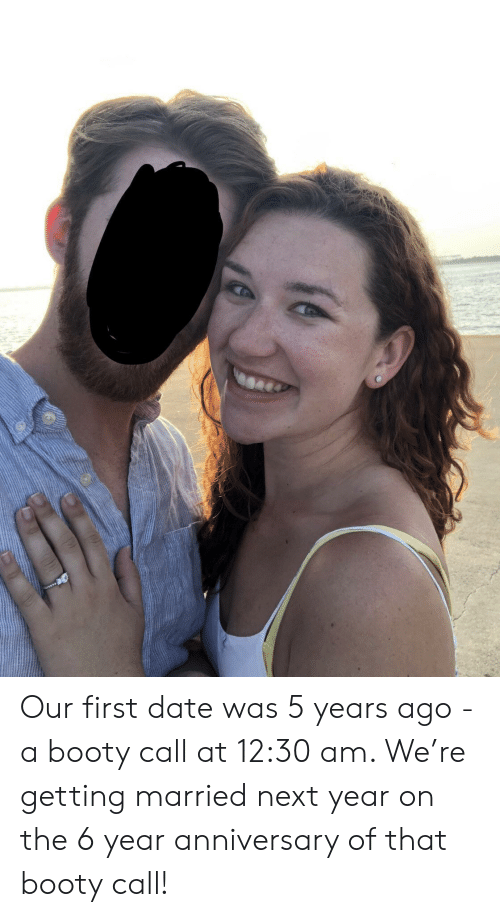 getting married: Our first date was 5 years ago - a booty call at 12:30 am. We're getting married next year on the 6 year anniversary of that booty call!