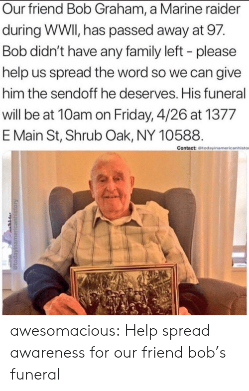 spread the word: Our friend Bob Graham, a Marine raider  during WWI, has passed away at 97.  Bob didn't have any family left - please  help us spread the word so we can give  him the sendoff he deserves. His funeral  will be at 10am on Friday, 4/26 at 1377  E Main St, Shrub Oak, NY 10588.  Contact: todayinamericanhisto awesomacious:  Help spread awareness for our friend bob's funeral