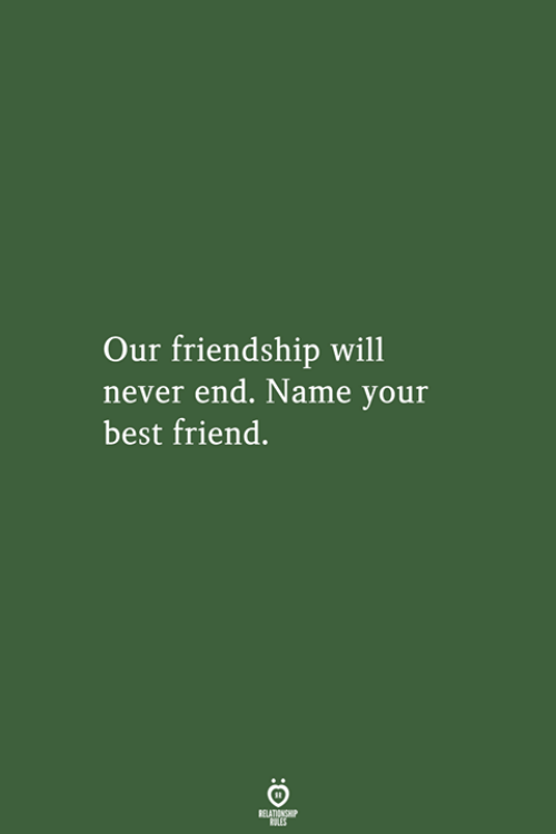 Best Friend, Best, and Friendship: Our friendship will  never end. Name your  best friend.