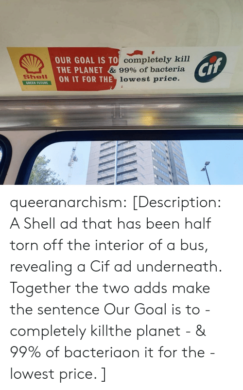 revealing: OUR GOAL IS TO Completely kill  THE PLANET & 99% Of bacteria  ON IT FOR THE lowest price.  Cif  Shell  GREEN FUTURE queeranarchism: [Description: A Shell ad that has been half torn off the interior of a bus, revealing a Cif ad underneath. Together the two adds make the sentence Our Goal is to - completely killthe planet - & 99% of bacteriaon it for the - lowest price. ]