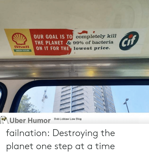 bob loblaw: OUR GOAL IS TO completely kill  THE PLANET & 99% of bacteria  ON IT FOR THE lowest price.  Cif  Shell  GREEN FUTURE  Uber Humor  Bob Loblaw Law Blog failnation:  Destroying the planet one step at a time