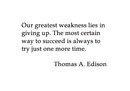 Edison, Time, and Thomas: Our greatest weakness lies in  giving up. The most certain  wav to succeed is alwavs to  try just one more time.  Thomas A. Edison