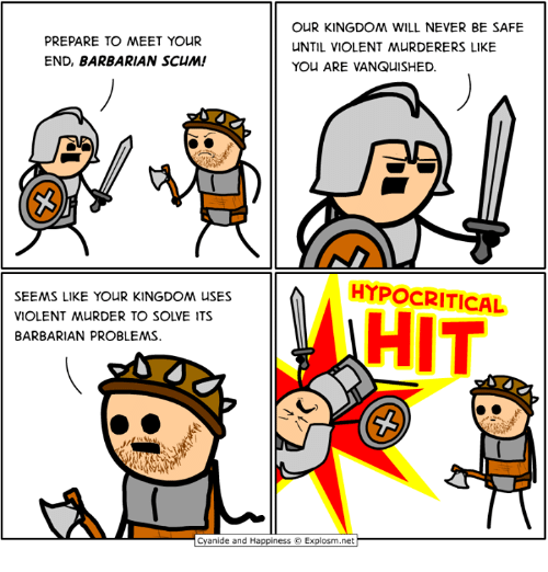 Dank, Cyanide and Happiness, and Violent: OUR KINGDOM WILL NEVER BE SAFE  PREPARE TO MEET YOUR  END, BARBARIAN SCUM!  NTIL VIOLENT MURDERERS LIKE  YOU ARE VANQUISHED  HYPOCRITICAL  SEEMS LIKE YOUR KINGDOM USES  VIOLENT MURDER TO SOLVE ITS  BARBARIAN PROBLEMS  HIT  Cyanide and Happiness ©. Explosm.net