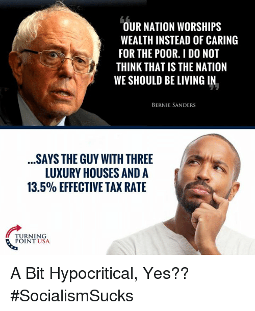 Bernie Sanders, Memes, and Living: OUR NATION WORSHIPS  WEALTH INSTEAD OF CARING  FOR THE POOR. I DO NOT  THINK THAT IS THE NATION  WE SHOULD BE LIVING IN.  BERNIE SANDERS  SAYS THE GUY WITH THREE  LUXURY HOUSES AND A  13.5% EFFECTIVE TAX RATE  TURNING  POINT USA A Bit Hypocritical, Yes?? #SocialismSucks