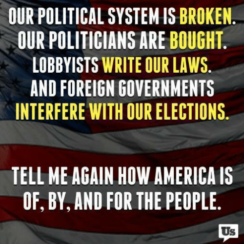 Tell Me Again: OUR POLITICAL SYSTEM IS BROKEN  OUR POLITICIANS ARE BOUGHT  LOBBYISTS WRITE OUR LAWS.  AND FOREIGN GOVERNMENTS  INTERFERE WITH OUR ELECTIONS.  TELL ME AGAIN HOW AMERICA IS  OF, BY, AND FOR THE PEOPLE  Us