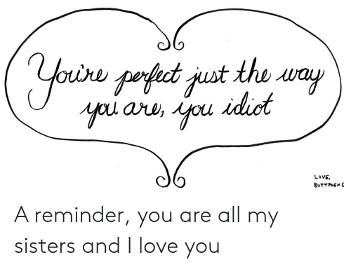 Love, I Love You, and Sisters: Oure  LOVE A reminder, you are all my sisters and I love you