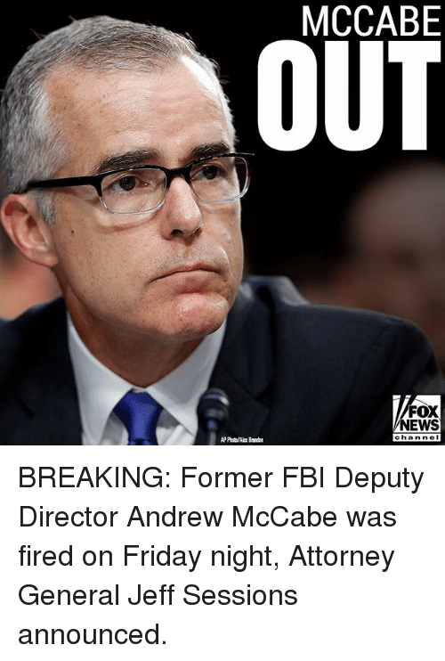 attorney general: OUT  MCCABE  FOX  NEWS  chan neI  AP Photo/Alex Bandon BREAKING: Former FBI Deputy Director Andrew McCabe was fired on Friday night, Attorney General Jeff Sessions announced.