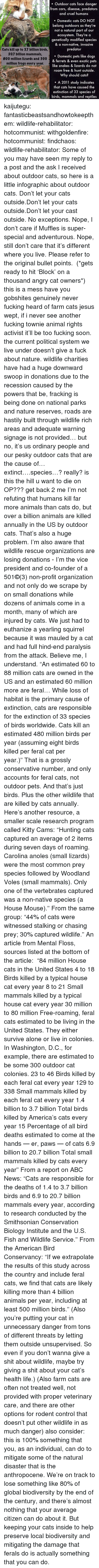 Abc, Being Alone, and America: . Outdoor cats face danger  from cars, disease, predators  and cruel humans  Domestic cats DO NOT  belong outdoors as they're  not a natural part of our  ecosystem. They're a  genetically modified species  & a non-native, invasive  predator  Cats kill up to 3.7 billion birds  20.7 billion mammals,  800 million lizards and 300  million frogs every year.  . Domestic pets like dogs  & ferrets & even exotic pets  like snakes & lizards do not  roam free & hunt outside.  Why should cats?  A 2011 study indicates  that cats have caused the  extinction of 33 species of  birds, mammals and reptiles kaijutegu:  fantasticbeastsandhowtokeepthem:  wildlife-rehabilitator:  hotcommunist:  withgoldenfire:  hotcommunist:  findchaos:  wildlife-rehabilitator:  Some of you may have seen my reply to a post and the ask I received about outdoor cats, so here is a little infographic about outdoor cats.  Don't let your cats outside.Don't let your cats outside.Don't let your cast outside. No exceptions. Nope, I don't care if Muffles is super-special and adventurous. Nope, still don't care that it's different where you live. Please refer to the original bullet points. (*gets ready to hit'Block' on a thousand angry cat owners*)  this is a mess  have you gobshites genuinely never fucking heard of farm cats jesus wept, if i never see another fucking townie animal rights activist it'll be too fucking soon.  the current political system we live under doesn't give a fuck about nature. wildlife charities have had a huge downward swoop in donations due to the recession caused by the powers that be, fracking is being done on national parks and nature reserves, roads are hastily built through wildlife rich areas and adequate warning signage is not provided… but no, it's us ordinary people and our pesky outdoor cats that are the cause of…extinct….species…? really? is this the hill u want to die on OP??? get back 2 me   I'm not refuting that humans kill far more animals than