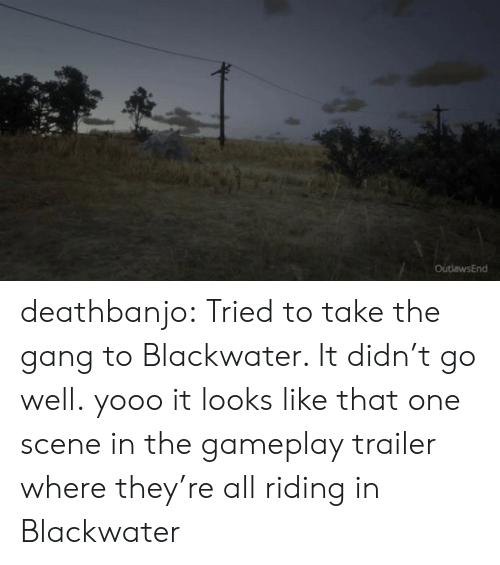 Target, Tumblr, and Gang: OutlawsEnd deathbanjo: Tried to take the gang to Blackwater. It didn't go well.  yooo it looks like that one scene in the gameplay trailer where they're all riding in Blackwater