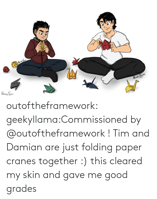 Gave: outoftheframework:  geekyllama:Commissioned by @outoftheframework ! Tim and Damian are just folding paper cranes together :) this cleared my skin and gave me good grades