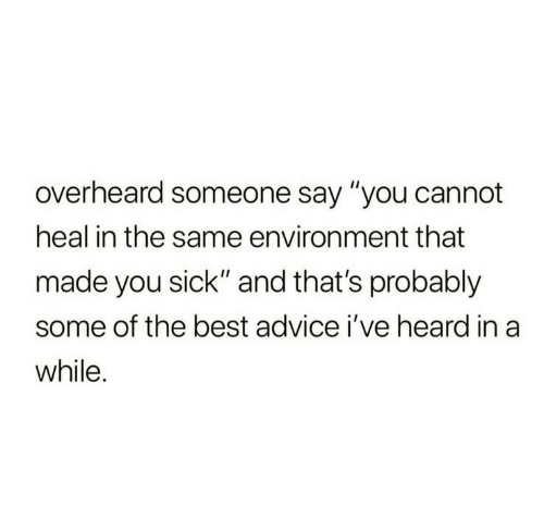 """Advice, Best, and Sick: overheard someone say """"you cannot  heal in the same environment that  made you sick"""" and that's probably  some of the best advice i've heard in a  while."""
