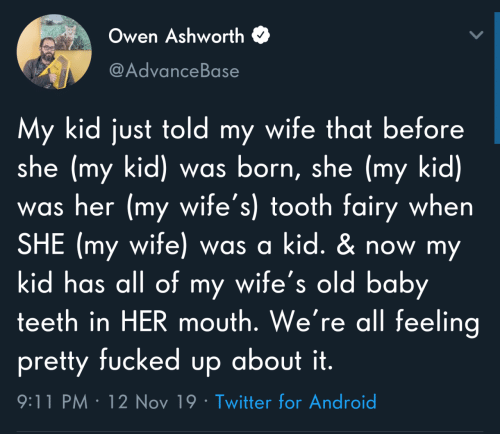 born: Owen Ashworth  @AdvanceBase  My kid just told my wife that before  she (my kid) was born, she (my kid)  was her (my wife's) tooth fairy when  SHE (my wife) was a kid. & now my  kid has all of my wife's old baby  teeth in HER mouth. We're all feeling  pretty fucked up about it.  9:11 PM · 12 Nov 19 · Twitter for Android