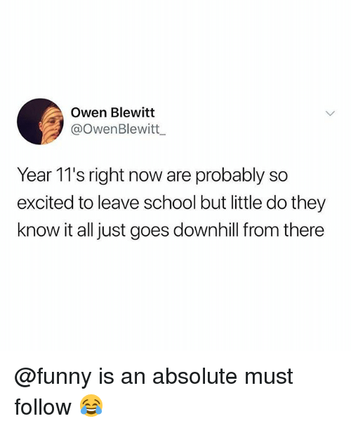 know it all: Owen Blewitt  @OwenBlewitt  Year 11's right now are probably so  excited to leave school but little do they  know it all just goes downhill f  rom there @funny is an absolute must follow 😂