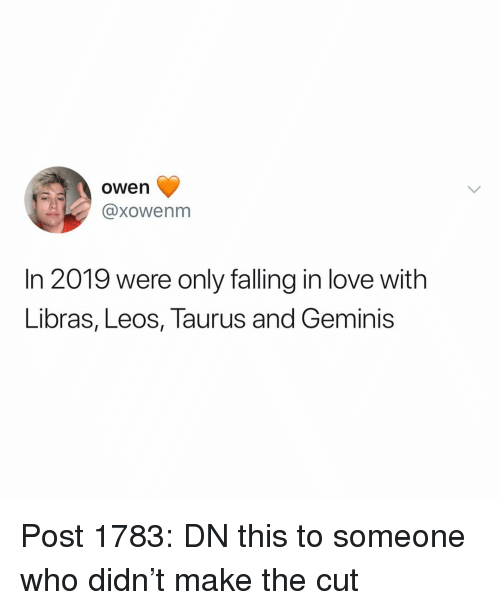 geminis: owen  @xowenm  In 2019 were only falling in love with  Libras, Leos, Taurus and Geminis Post 1783: DN this to someone who didn't make the cut