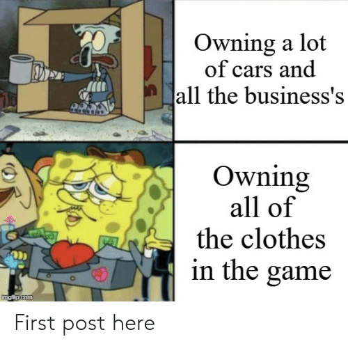 Cars, Clothes, and The Game: Owning a lot  of cars and  all the business's  Owning  all of  the clothes  in the game  imgfip.com First post here