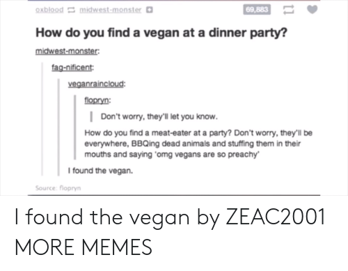 Animals, Dank, and Memes: oxblood midwest-monster  69,883  How do you find a vegan at a dinner party?  midwest-monster  fag-nificent  veganraincloud  flopryn:  Don't worry, they'lI let you know.  How do you find a meat-eater at a party? Don't worry, they'll be  everywhere, BBQing dead animals and stuffing them in their  mouths and saying omg vegans are so preachy  I found the vegan.  Source: flopryn I found the vegan by ZEAC2001 MORE MEMES