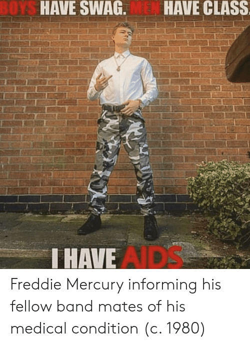 Freddie Mercury: OYS  HAVE SWAG.  HAVE CLASS  HAVE  AIDS Freddie Mercury informing his fellow band mates of his medical condition (c. 1980)
