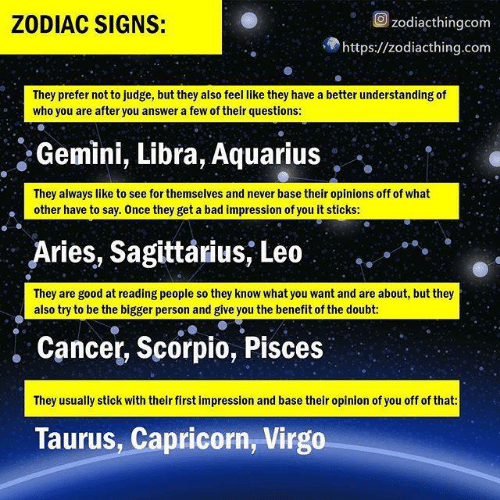 Sagittarius: Ozodiacthingcom  ZODIAC SIGNS:  https://zodiacthing.com  They prefer not to judge, but they also feel like they have a better understanding of  who you are after you answer a few of their questions:  Gemini, Libra, Aquarius  They always like to see for themselves and never base their opinions off of what  other have to say. Once they get a bad impression of you it stickS:  Aries, Sagittarius, Leo  They are good at reading people so they know what you want and are about, but they  also try to be the bigger person and give you the benefit of the doubt:  . Cancer, Scorpio, Pisces  They usually stick with their first impression and base their opinion of you off of that  Taurus, Capricorn, Virgo
