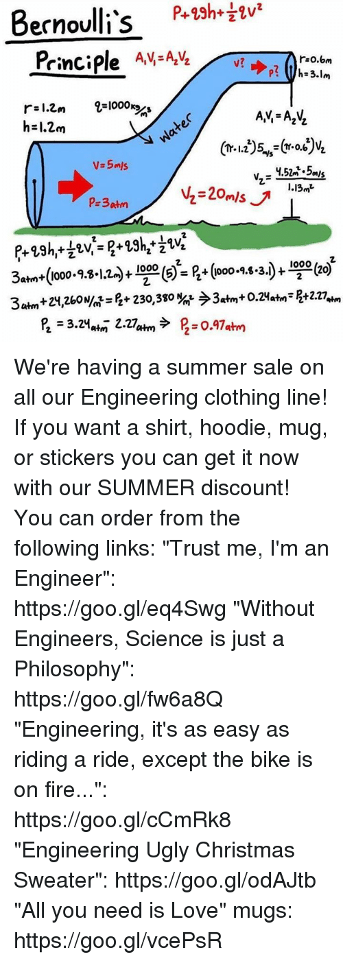 """Ooo ~: P+23h+  Bernoulli's  Principle AV AVLv  r:o.om  r-l.Cm 2-1000  h-1.2m  V.5mls  I.13»t  s) = B+ (ooo-9.8.3)- We're having a summer sale on all our Engineering clothing line! If you want a shirt, hoodie, mug, or stickers you can get it now with our SUMMER discount! You can order from the following links:   """"Trust me, I'm an Engineer"""": https://goo.gl/eq4Swg  """"Without Engineers, Science is just a Philosophy"""": https://goo.gl/fw6a8Q  """"Engineering, it's as easy as riding a ride, except the bike is on fire..."""": https://goo.gl/cCmRk8  """"Engineering Ugly Christmas Sweater"""": https://goo.gl/odAJtb  """"All you need is Love"""" mugs: https://goo.gl/vcePsR"""