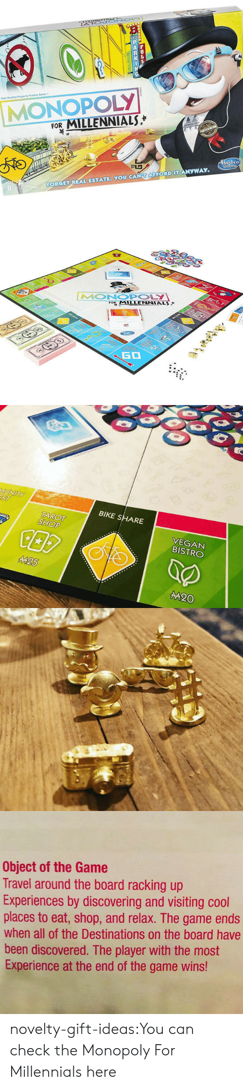 Monopoly: P  AF  K  Fast-Dealing Property Trading Game  MONOPOLY  FOR MILLENNIALS  PRTICIPATION  830  FORGET REAL ESTATE. YOU CAN T AFFORD IT ANYWAY  Hnsbro  Gomina  LL  8AND   E  2  ত  MONOPOLY  FOR MILLENNIALS  ART Ser  www  0arars9  23  GO   MUNITY  ST  BIKE SHARE  VEGAN  BISTRO  TAROT  SHOP  M25  M20   Object of the Game  Travel around the board racking up  Experiences by discovering and visiting cool  places to eat, shop, and relax. The game ends  when all of the Destinations on the board have  been discovered. The player with the most  Experience at the end of the game wins! novelty-gift-ideas:You can check theMonopoly For Millennialshere