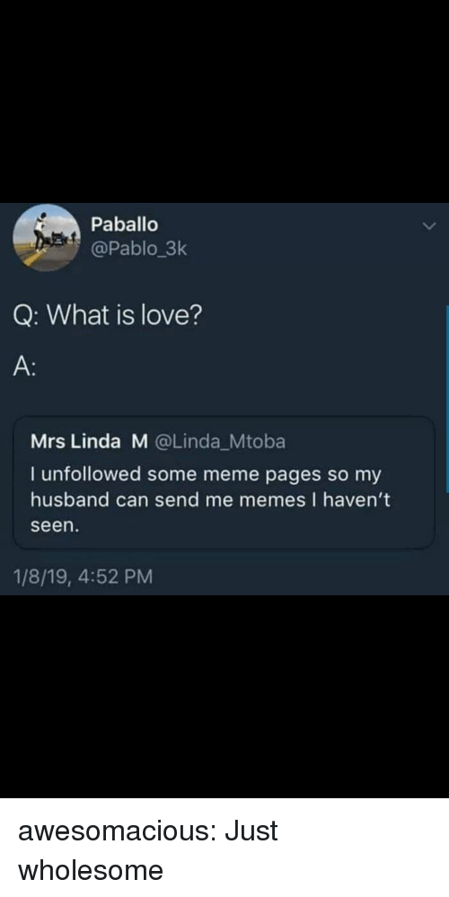 Love, Meme, and Memes: Paballo  @Pablo 3k  Q: What is love?  A:  Mrs Linda M @Linda_Mtoba  I unfollowed some meme pages so my  husband can send me memes I haven't  seen  1/8/19, 4:52 PM awesomacious:  Just wholesome