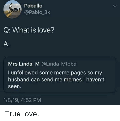 Love, Meme, and Memes: Paballo  @Pablo_3k  Q: What is love?  A:  Mrs Linda M @Linda_Mtoba  I unfollowed some meme pages so my  husband can send me memes I haven't  seen  1/8/19, 4:52 PM True love.