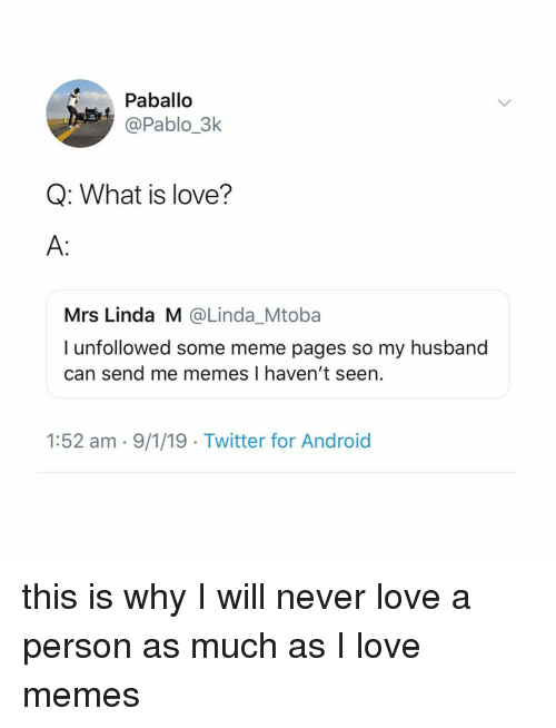 Love Memes: Paballo  @Pablo_3k  Q: What is love?  A:  Mrs Linda M @Linda_Mtoba  I unfollowed some meme pages so my husband  can send me memes I haven't seen.  1:52 am - 9/1/19 Twitter for Android this is why I will never love a person as much as I love memes
