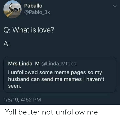 Better Not: Paballo  @Pablo.3k  Q: What is love?  A:  Mrs Linda M @Linda Mtoba  I unfollowed some meme pages so my  husband can send me memes I haven't  seen  1/8/19, 4:52 PM Yall better not unfollow me