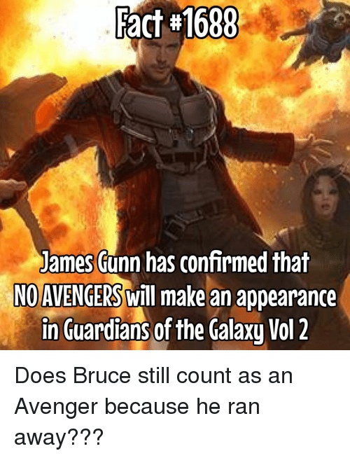 Still Counts: pact Fact#1688  James  Funn has confirmed that  NO AVENGERS will make an appearance  in Guardians of the Galaxy Vol 2 Does Bruce still count as an Avenger because he ran away???