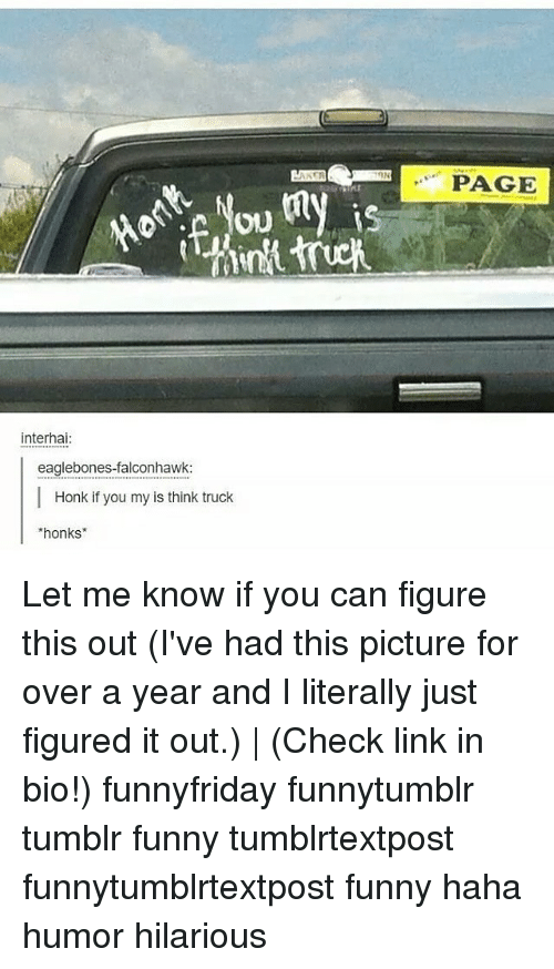 Funny, Memes, and Tumblr: PAGE  Tou  is  interhai  eaglebones-falconhawk  Honk if you my is think truck  honks Let me know if you can figure this out (I've had this picture for over a year and I literally just figured it out.) | (Check link in bio!) funnyfriday funnytumblr tumblr funny tumblrtextpost funnytumblrtextpost funny haha humor hilarious