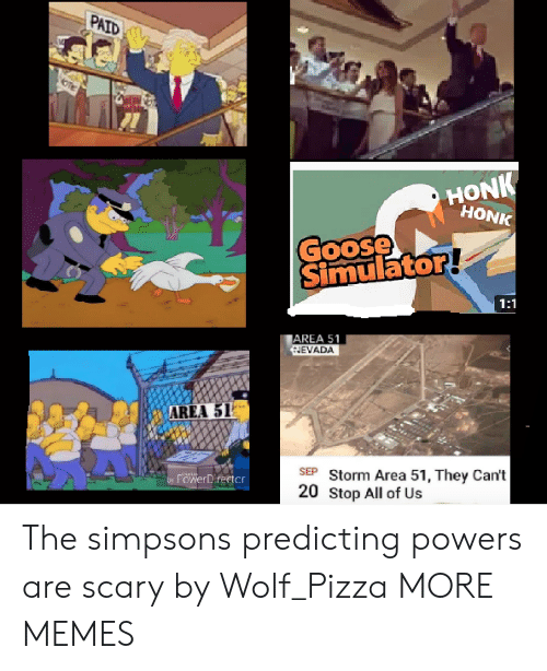 Dank, Memes, and Pizza: PAID  HONK  HONK  Goose  Simulator!  1:1  AREA 51  HEVADA  AREA 51  SEP Storm Area 51, They Can't  20 Stop All of Us  rowerDirector  by The simpsons predicting powers are scary by Wolf_Pizza MORE MEMES