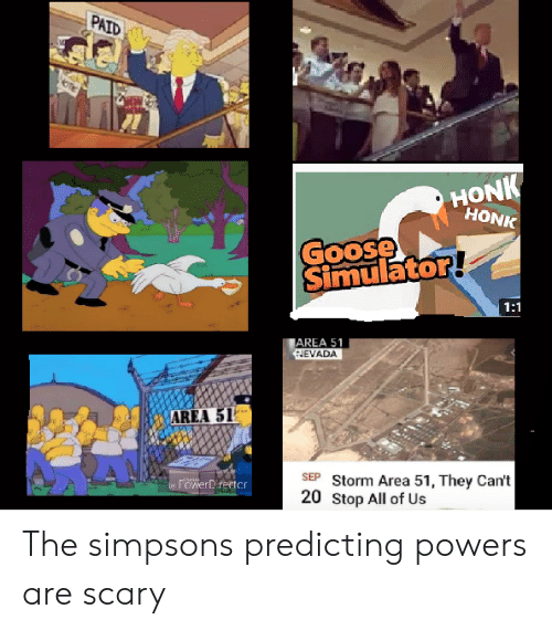 The Simpsons, The Simpsons, and Powers: PAID  HONK  HONK  Goose  Simulator!  1:1  AREA 51  HEVADA  AREA 51  SEP Storm Area 51, They Can't  20 Stop All of Us  rowerDirector  by The simpsons predicting powers are scary