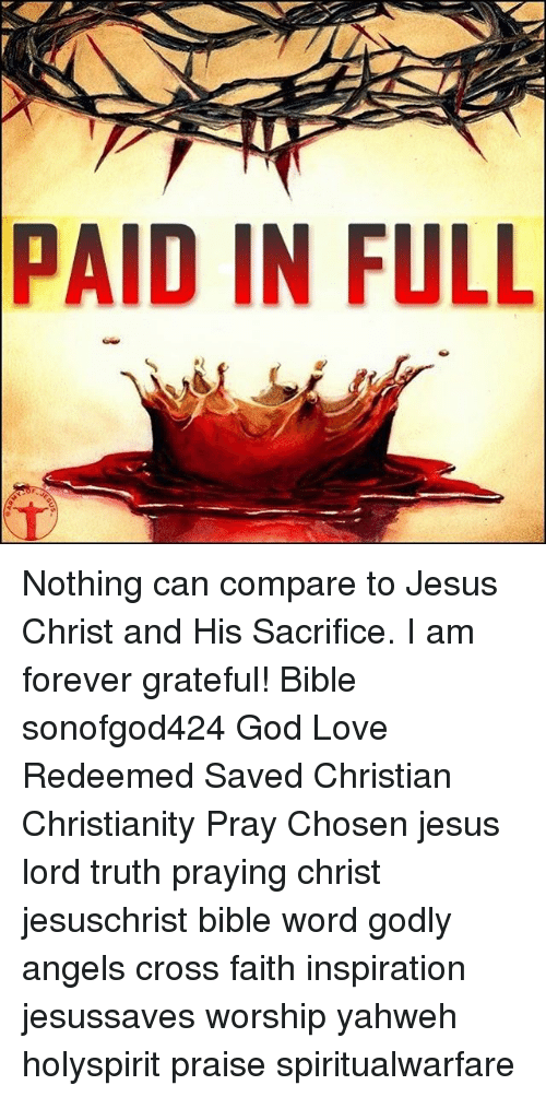 paid in full: PAID  IN FULL Nothing can compare to Jesus Christ and His Sacrifice. I am forever grateful! Bible sonofgod424 God Love Redeemed Saved Christian Christianity Pray Chosen jesus lord truth praying christ jesuschrist bible word godly angels cross faith inspiration jesussaves worship yahweh holyspirit praise spiritualwarfare