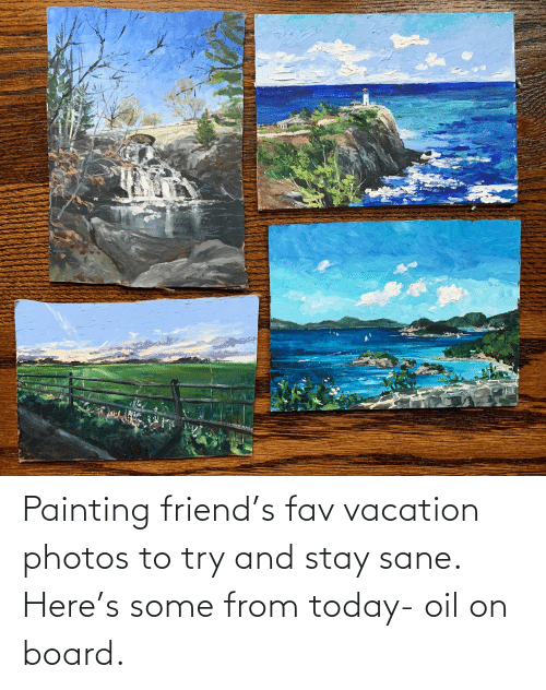 Vacation: Painting friend's fav vacation photos to try and stay sane. Here's some from today- oil on board.