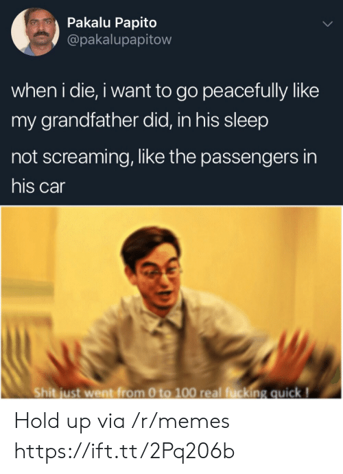 0 to 100: Pakalu Papito  @pakalupapitow  when i die, i want to go peacefully like  my grandfather did, in his sleep  not screaming, like the passengers in  his car  Shit just went from 0 to 100 real fucking quick! Hold up via /r/memes https://ift.tt/2Pq206b