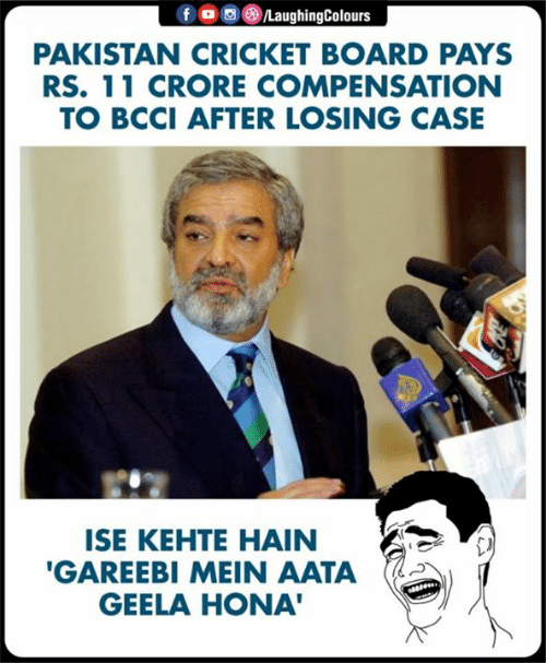 Cricket, Pakistan, and Indianpeoplefacebook: PAKISTAN CRICKET BOARD PAYS  RS. 11 CRORE COMPENSATION  TO BCCI AFTER LOSING CASE  ISE KEHTE HAIN  GAREEBI MEIN AATA  GEELA HONA