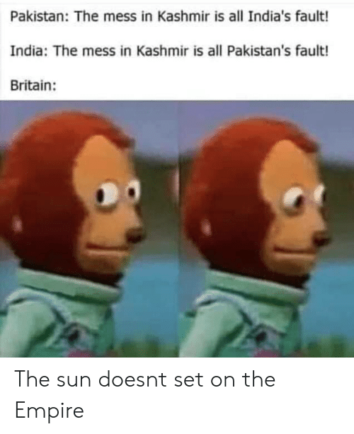 Empire, India, and Pakistan: Pakistan: The mess in Kashmir is all India's fault!  India: The mess in Kashmir is all Pakistan's fault!  Britain: The sun doesnt set on the Empire