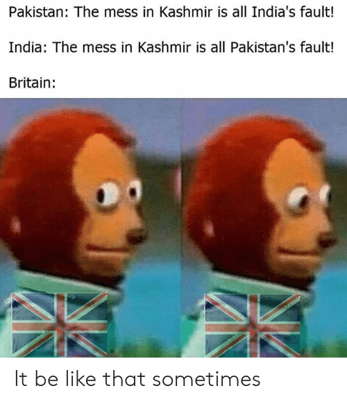 Be Like, Memes, and India: Pakistan: The mess in Kashmir is all India's fault!  India: The mess in Kashmir is all Pakistan's fault!  Britain: It be like that sometimes